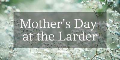 Mother's Day at the Larder
